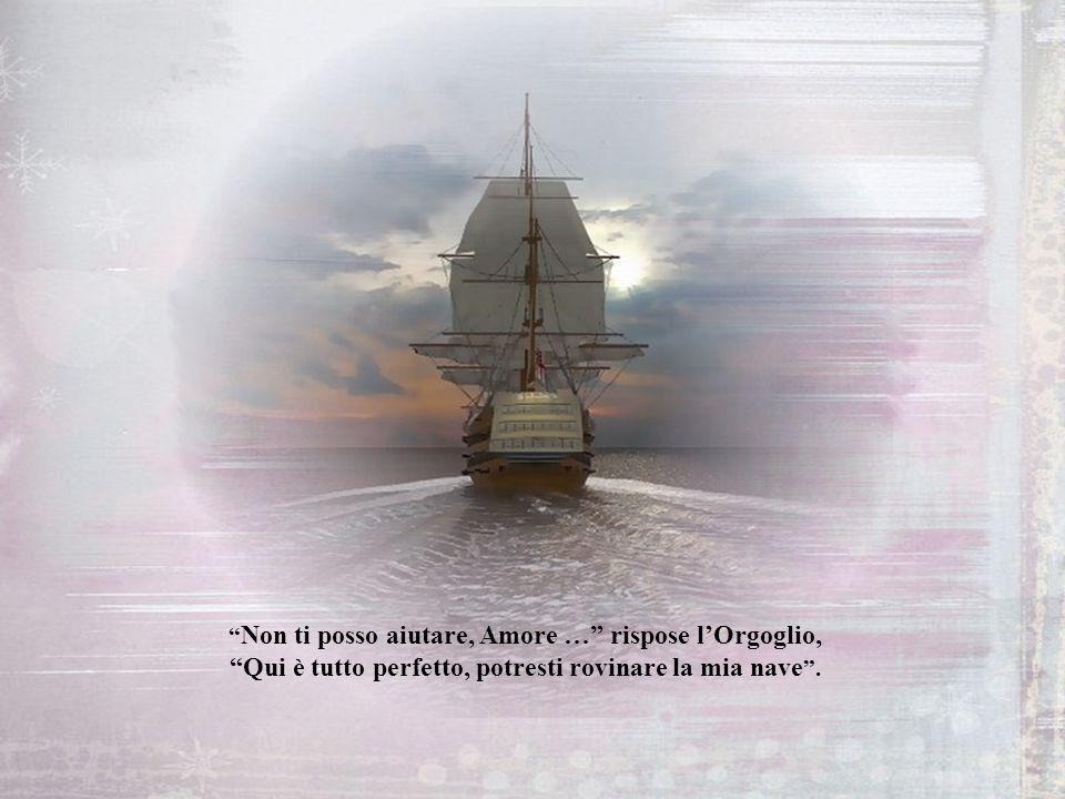 LAmore allora decise di chiedere allOrgoglio che stava passando su un magnifico vascello, Orgoglio ti prego mi puoi portare con te ?