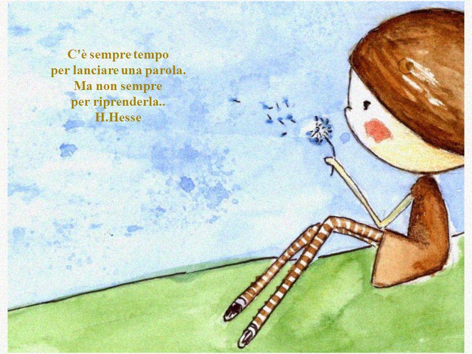C è sempre tempo per lanciare una parola. Ma non sempre per riprenderla.. H.Hesse