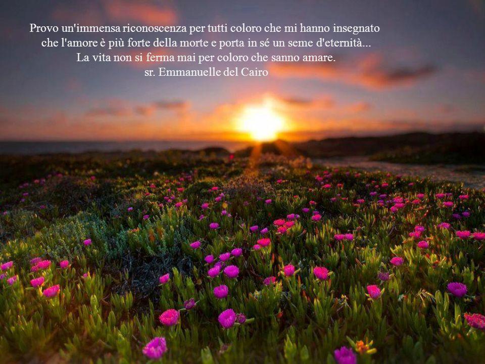 Provo un immensa riconoscenza per tutti coloro che mi hanno insegnato che l amore è più forte della morte e porta in sé un seme d eternità...