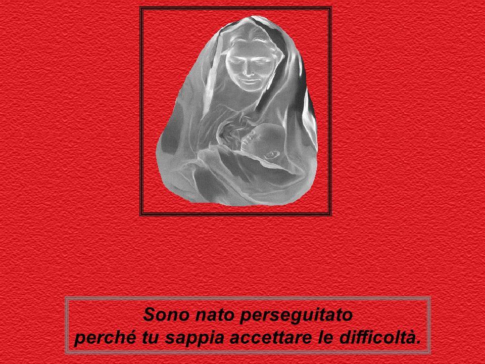 Sono nato perseguitato perché tu sappia accettare le difficoltà.