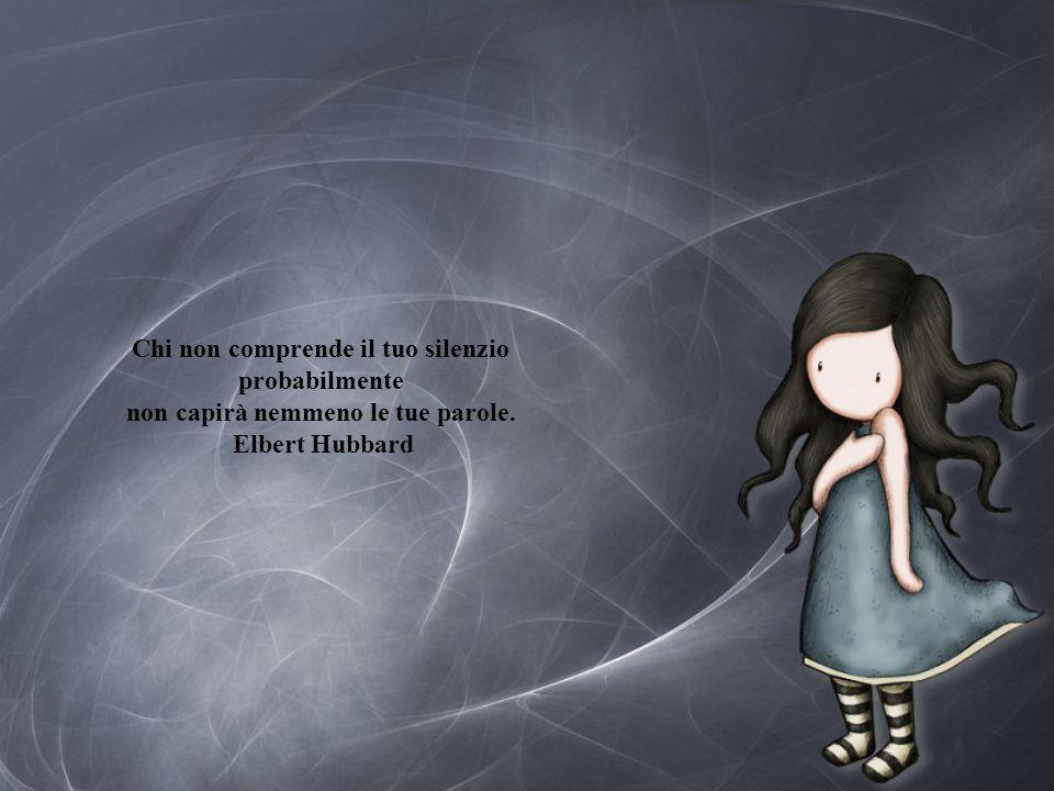 Chi non comprende il tuo silenzio probabilmente non capirà nemmeno le tue parole. Elbert Hubbard