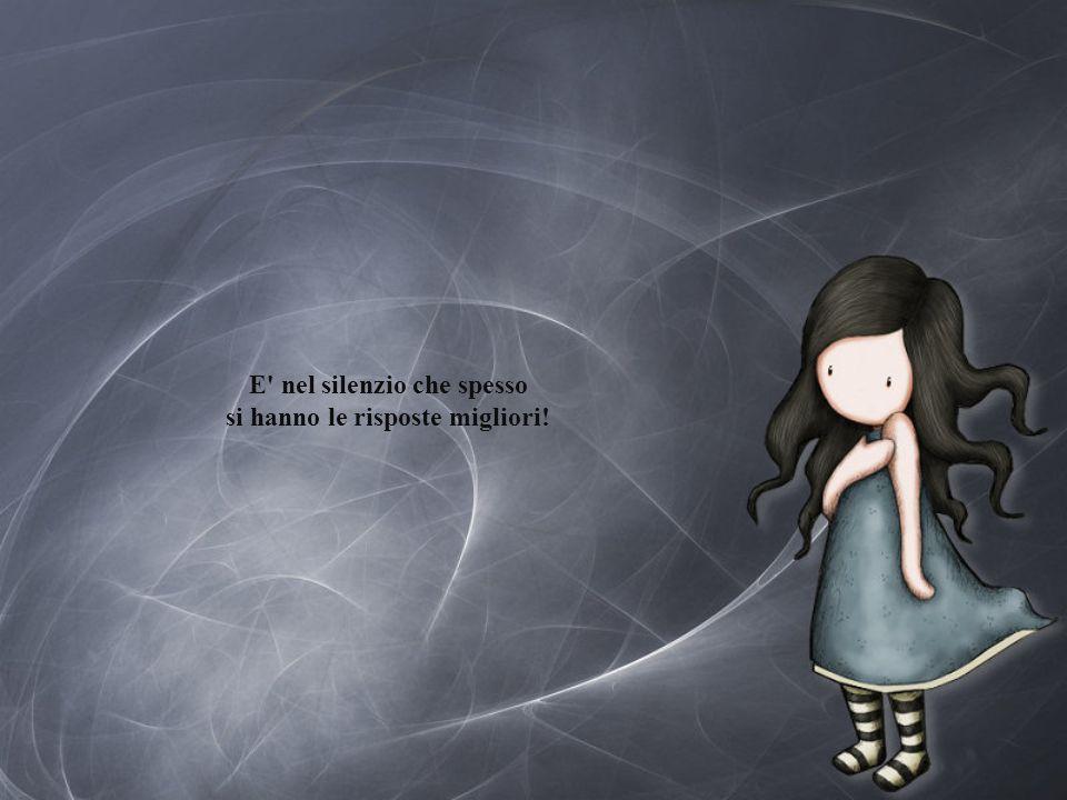 E nel silenzio che spesso si hanno le risposte migliori!