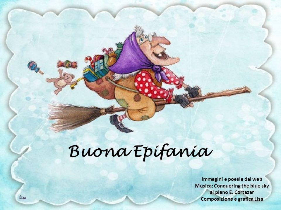 La Befana è una vecchietta strana con un balzetto salta sul tetto si fa piccina piccina dal camino scende in cucina ad ascoltare ad origliare, ai bimbi buoni porta bei doni ai bimbi monelli cenere e carboni.