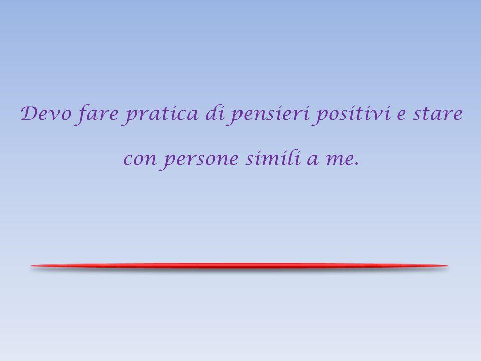 Devo fare pratica di pensieri positivi e stare con persone simili a me.