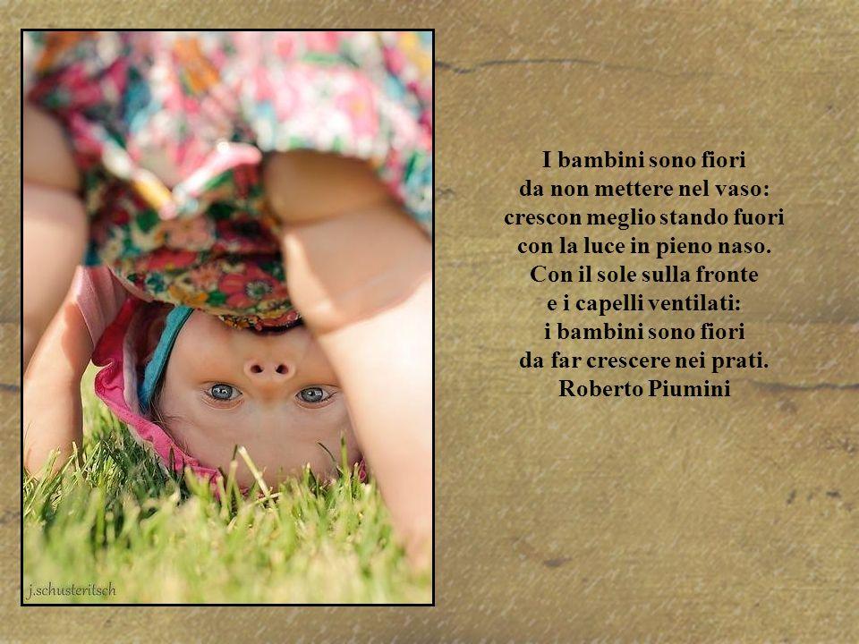 I bambini sono fiori da non mettere nel vaso: crescon meglio stando fuori con la luce in pieno naso.