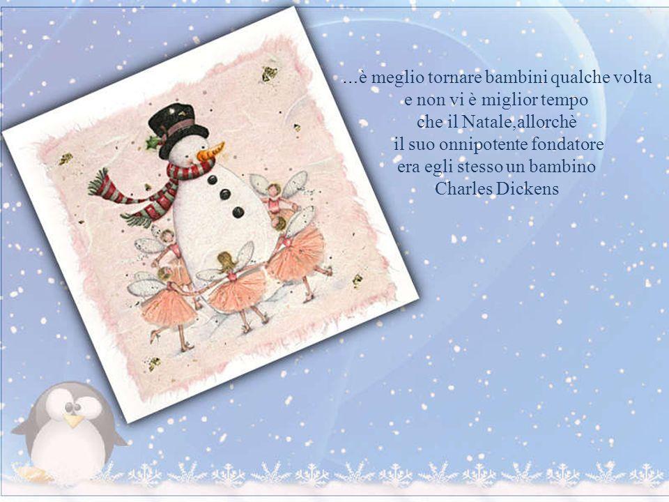 … è meglio tornare bambini qualche volta e non vi è miglior tempo che il Natale,allorchè il suo onnipotente fondatore era egli stesso un bambino Charles Dickens
