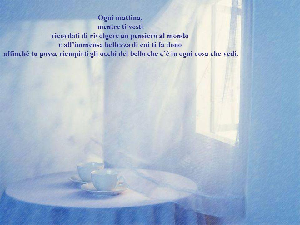 Ogni mattina, appena ti alzi da letto ricordati di rivolgere un pensiero alla vita e alla grande fortuna che hai di esistere affinché esso ti accompag