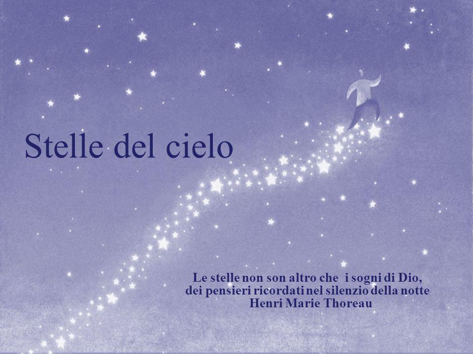 Stelle del cielo Le stelle non son altro che i sogni di Dio, dei pensieri ricordati nel silenzio della notte Henri Marie Thoreau
