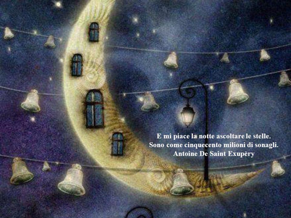 E mi piace la notte ascoltare le stelle.Sono come cinquecento milioni di sonagli.