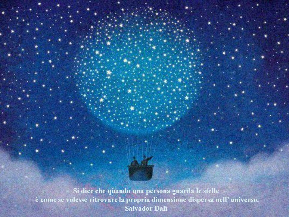 Si dice che quando una persona guarda le stelle è come se volesse ritrovare la propria dimensione dispersa nell universo.