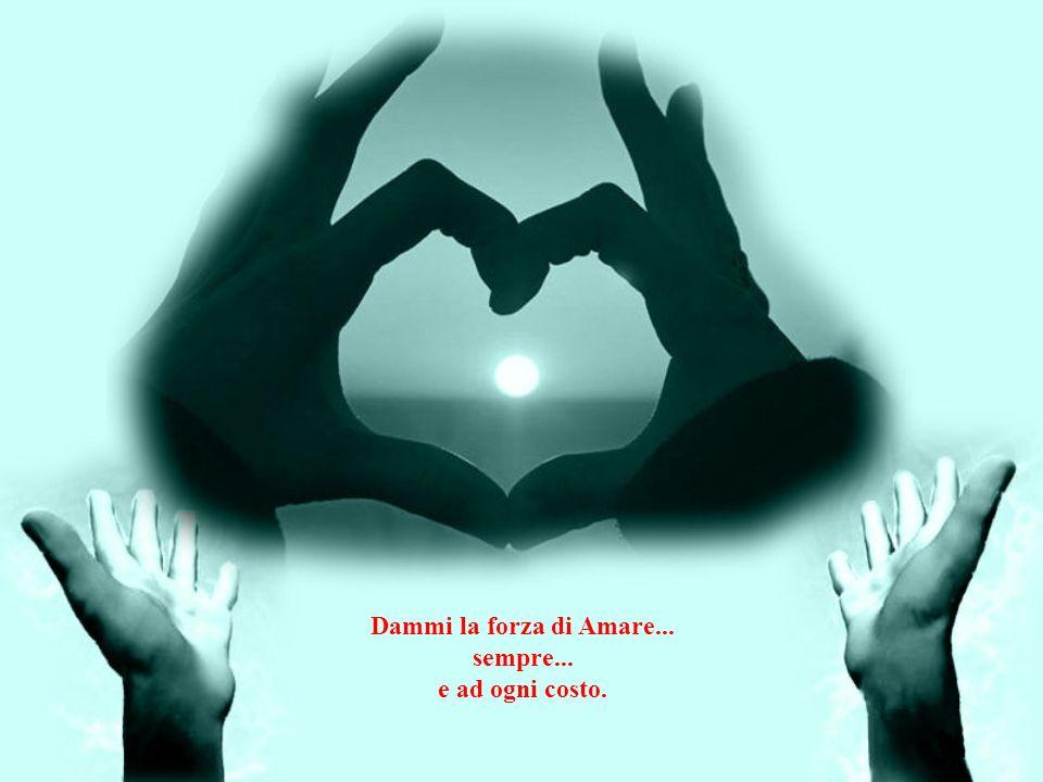 Dammi la suprema certezza nell'amore, e dell'amore, questa è la mia preghiera, la certezza che appartiene alla vita nella morte, alla vittoria nella s