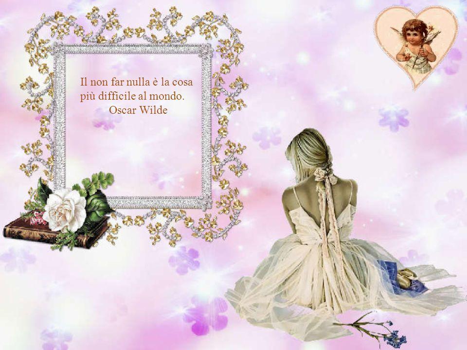 Il non far nulla è la cosa più difficile al mondo. Oscar Wilde