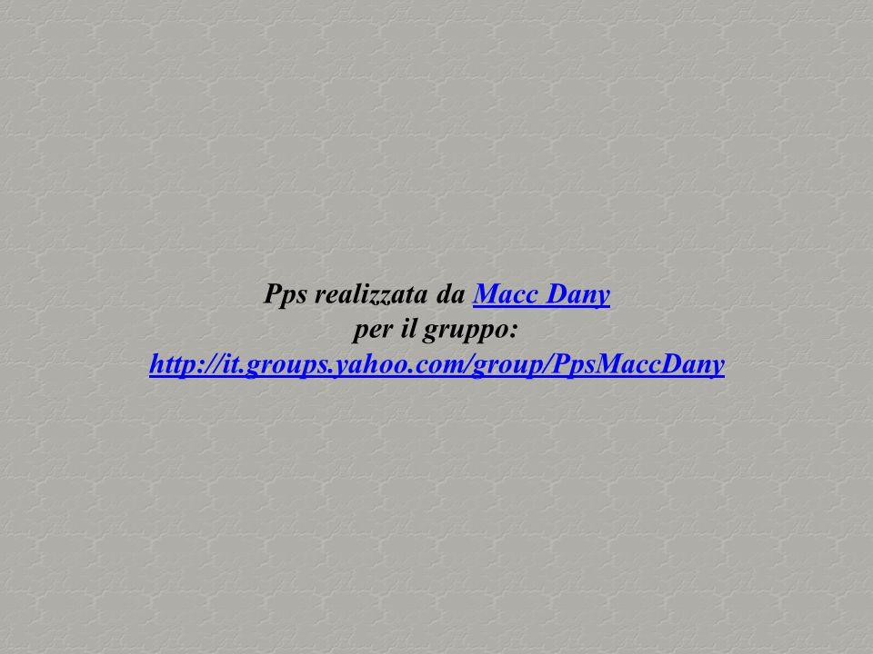Pps realizzata da Macc DanyMacc Dany per il gruppo: http://it.groups.yahoo.com/group/PpsMaccDany