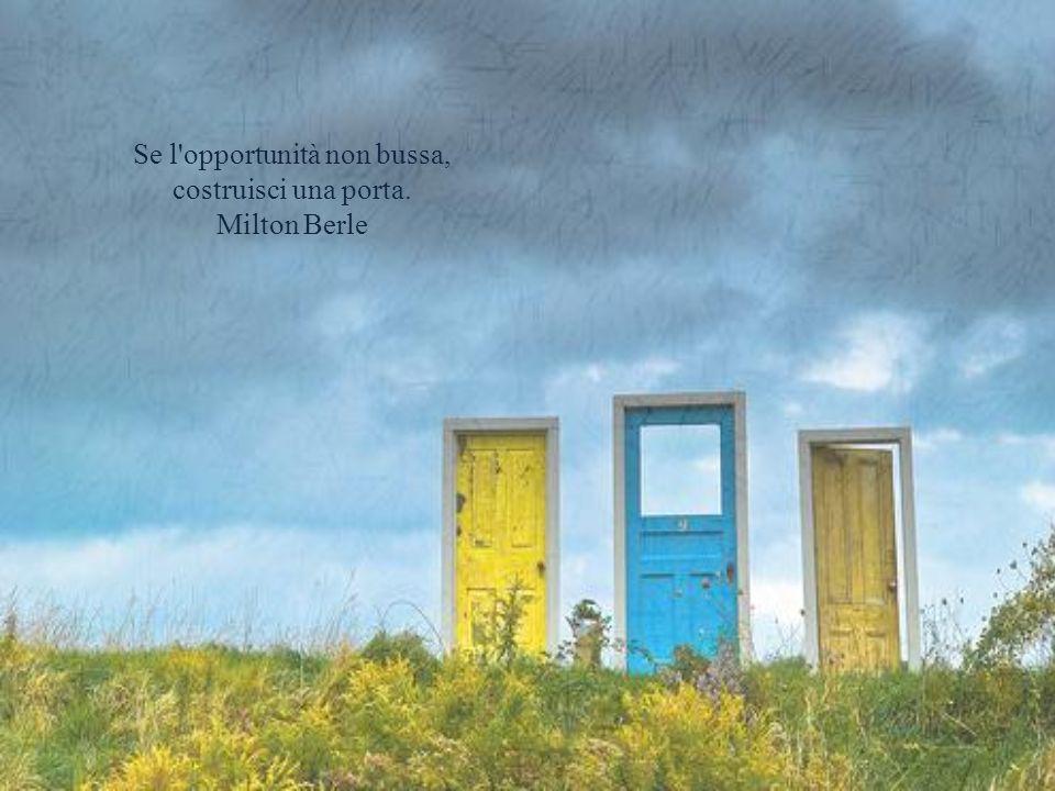 Se l opportunità non bussa, costruisci una porta. Milton Berle