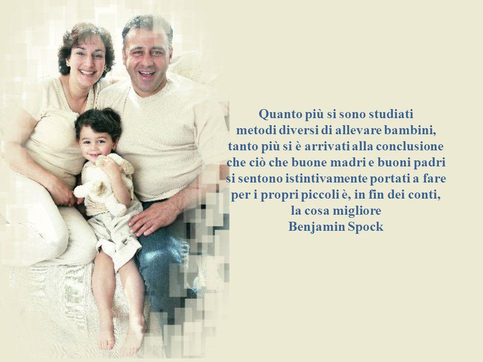 Quanto più si sono studiati metodi diversi di allevare bambini, tanto più si è arrivati alla conclusione che ciò che buone madri e buoni padri si sentono istintivamente portati a fare per i propri piccoli è, in fin dei conti, la cosa migliore Benjamin Spock