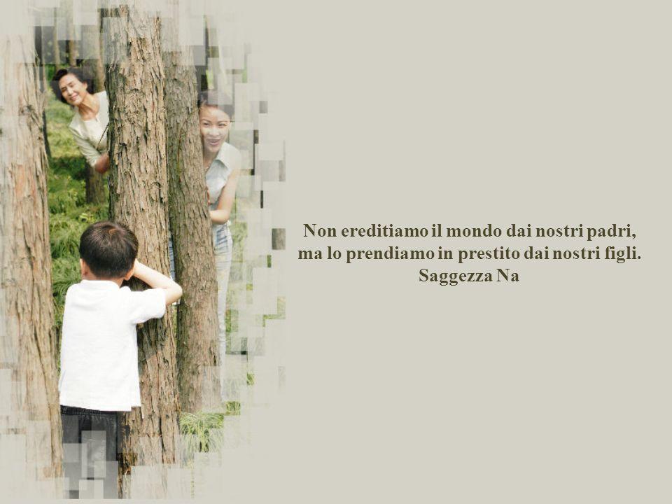 Non ereditiamo il mondo dai nostri padri, ma lo prendiamo in prestito dai nostri figli. Saggezza Na