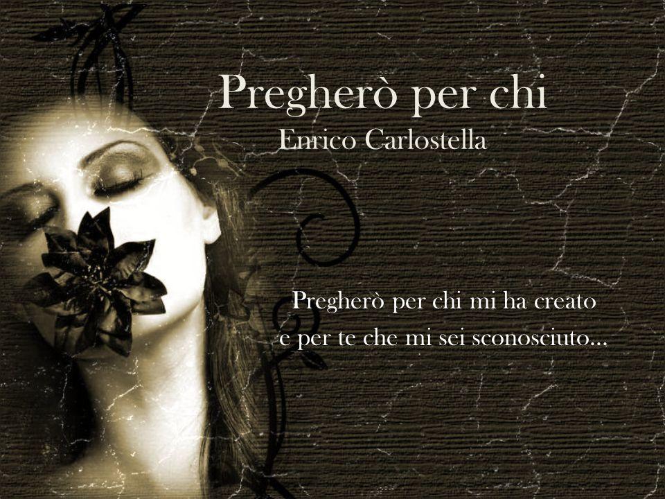 Pregherò per chi Enrico Carlostella Pregherò per chi mi ha creato e per te che mi sei sconosciuto...