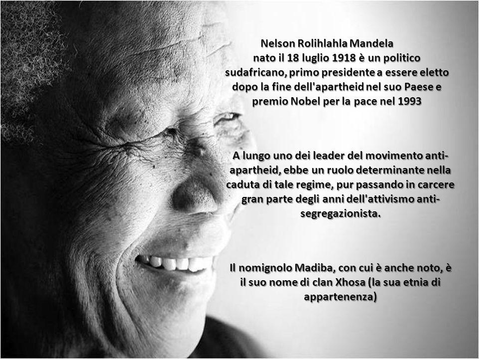Nelson Rolihlahla Mandela Nelson Rolihlahla Mandela nato il 18 luglio 1918 è un politico sudafricano, primo presidente a essere eletto dopo la fine dell apartheid nel suo Paese e premio Nobel per la pace nel 1993 A lungo uno dei leader del movimento anti- apartheid, ebbe un ruolo determinante nella caduta di tale regime, pur passando in carcere gran parte degli anni dell attivismo anti- segregazionista.