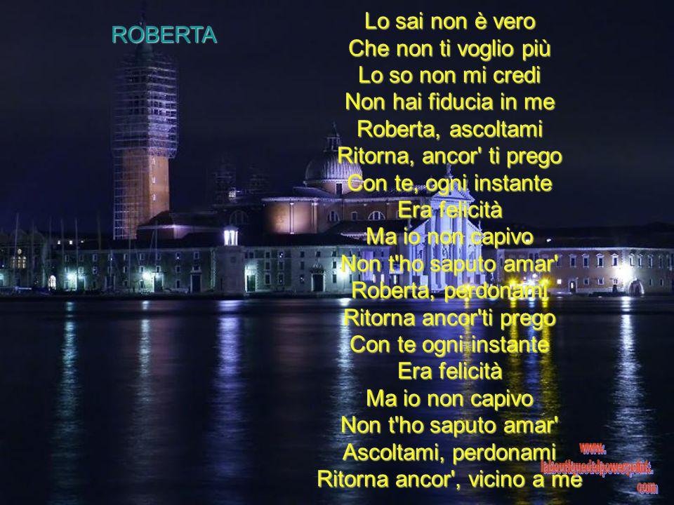 ROBERTA Lo sai non è vero Che non ti voglio più Lo so non mi credi Non hai fiducia in me Roberta, ascoltami Ritorna, ancor ti prego Con te, ogni instante Era felicità Ma io non capivo Non t ho saputo amar Roberta, perdonami Ritorna ancor ti prego Con te ogni instante Era felicità Ma io non capivo Non t ho saputo amar Ascoltami, perdonami Ritorna ancor , vicino a me