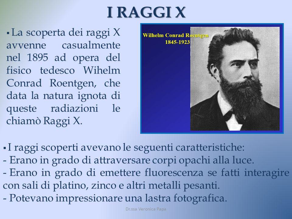 I RAGGI X Dr.ssa Veronica Papa La scoperta dei raggi X avvenne casualmente nel 1895 ad opera del fisico tedesco Wihelm Conrad Roentgen, che data la na