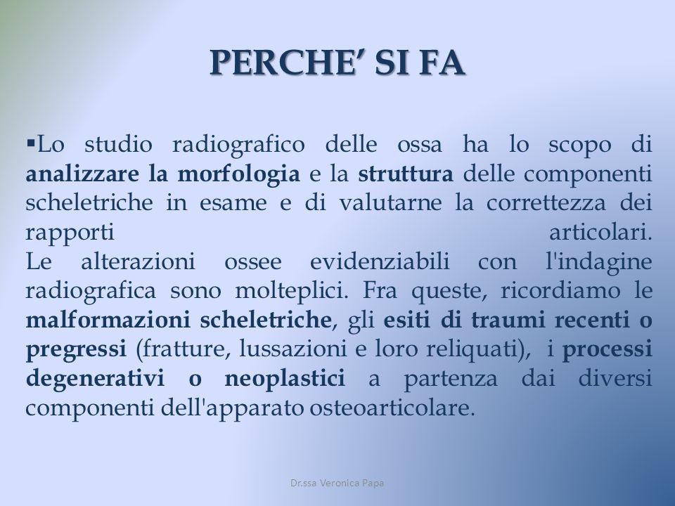 PERCHE SI FA Dr.ssa Veronica Papa Lo studio radiografico delle ossa ha lo scopo di analizzare la morfologia e la struttura delle componenti scheletric
