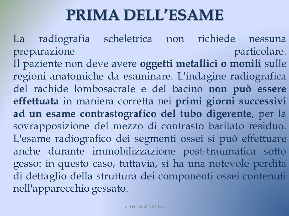 PRIMA DELLESAME Dr.ssa Veronica Papa La radiografia scheletrica non richiede nessuna preparazione particolare. Il paziente non deve avere oggetti meta