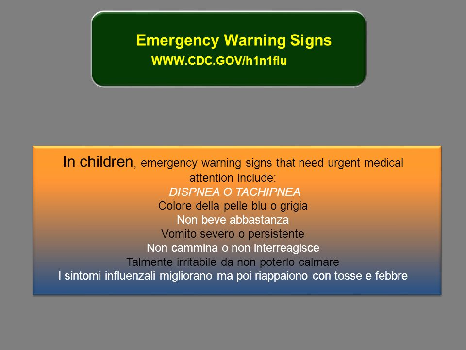 Emergency Warning Signs WWW.CDC.GOV/h1n1flu In children, emergency warning signs that need urgent medical attention include: DISPNEA O TACHIPNEA Color