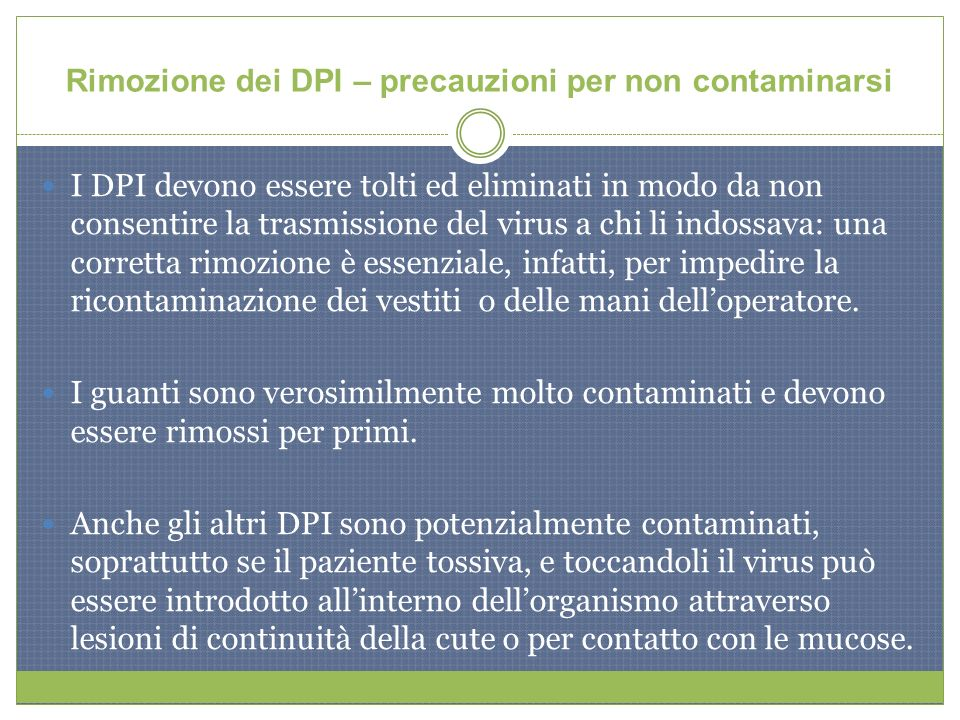 Rimozione dei DPI – precauzioni per non contaminarsi I DPI devono essere tolti ed eliminati in modo da non consentire la trasmissione del virus a chi