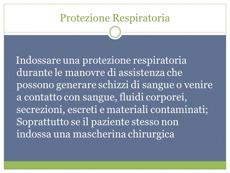 Protezione Respiratoria Indossare una protezione respiratoria durante le manovre di assistenza che possono generare schizzi di sangue o venire a conta