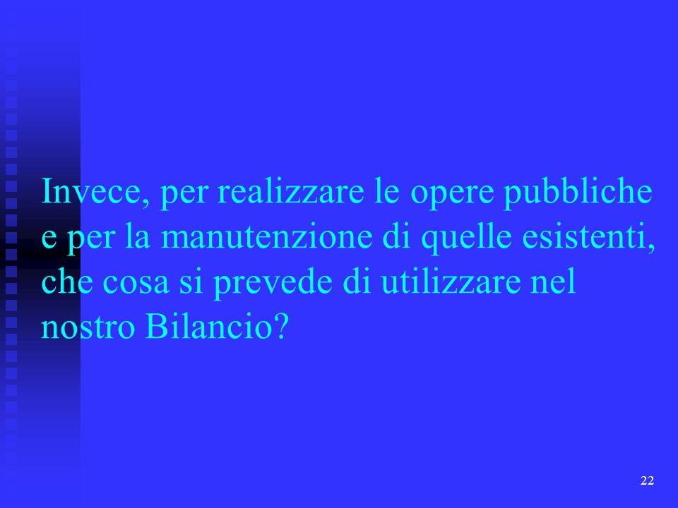22 Invece, per realizzare le opere pubbliche e per la manutenzione di quelle esistenti, che cosa si prevede di utilizzare nel nostro Bilancio?