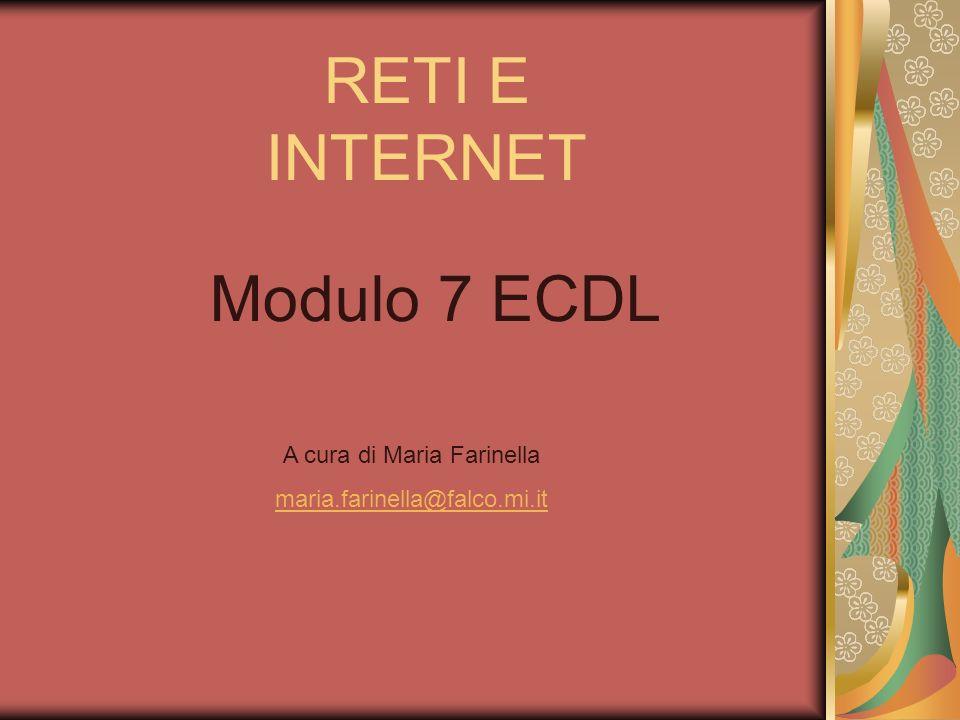 RETI E INTERNET Modulo 7 ECDL A cura di Maria Farinella maria.farinella@falco.mi.it