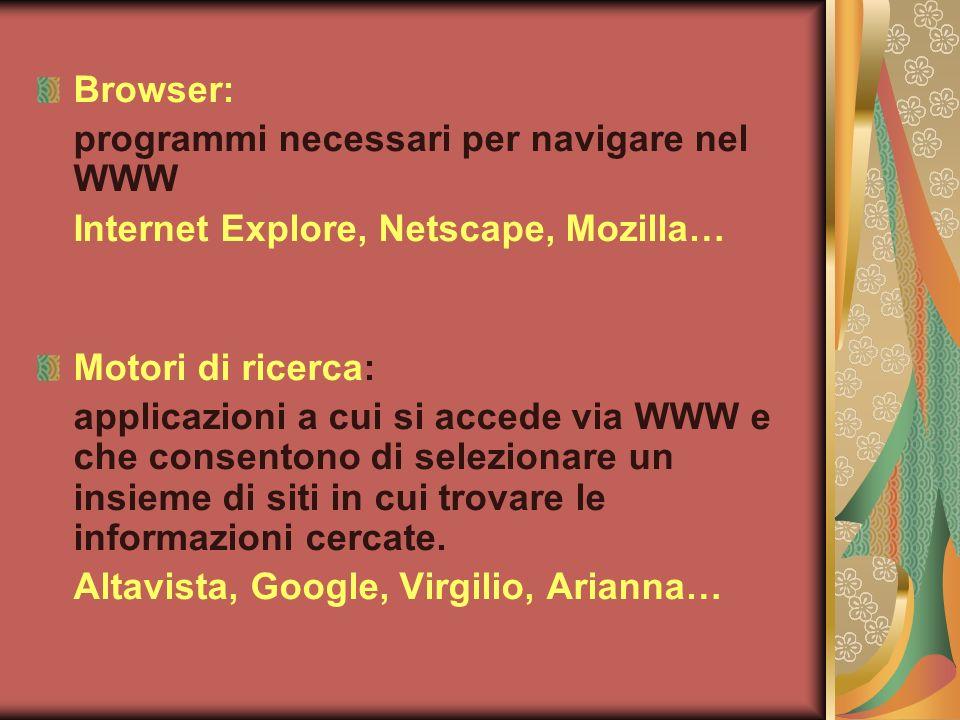 Browser: programmi necessari per navigare nel WWW Internet Explore, Netscape, Mozilla… Motori di ricerca: applicazioni a cui si accede via WWW e che consentono di selezionare un insieme di siti in cui trovare le informazioni cercate.