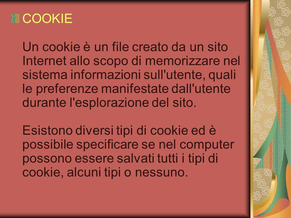 COOKIE Un cookie è un file creato da un sito Internet allo scopo di memorizzare nel sistema informazioni sull'utente, quali le preferenze manifestate