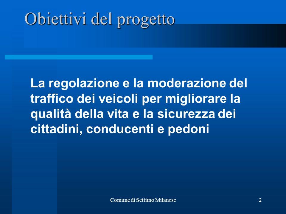 Comune di Settimo Milanese2 Obiettivi del progetto La regolazione e la moderazione del traffico dei veicoli per migliorare la qualità della vita e la