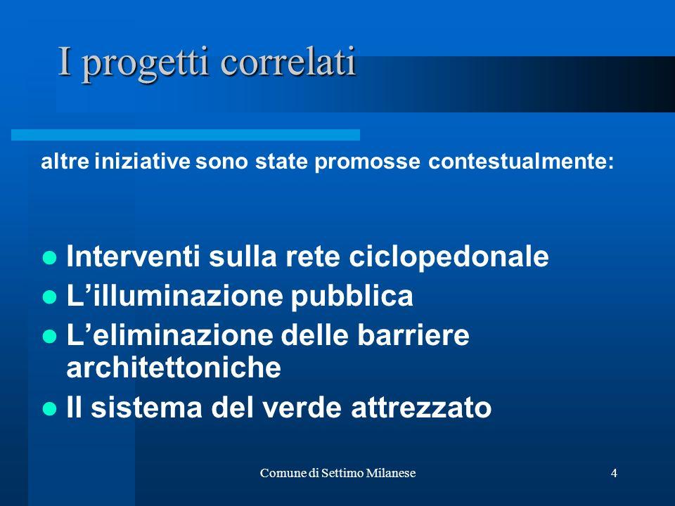 Comune di Settimo Milanese4 I progetti correlati altre iniziative sono state promosse contestualmente: Interventi sulla rete ciclopedonale Lilluminazione pubblica Leliminazione delle barriere architettoniche Il sistema del verde attrezzato