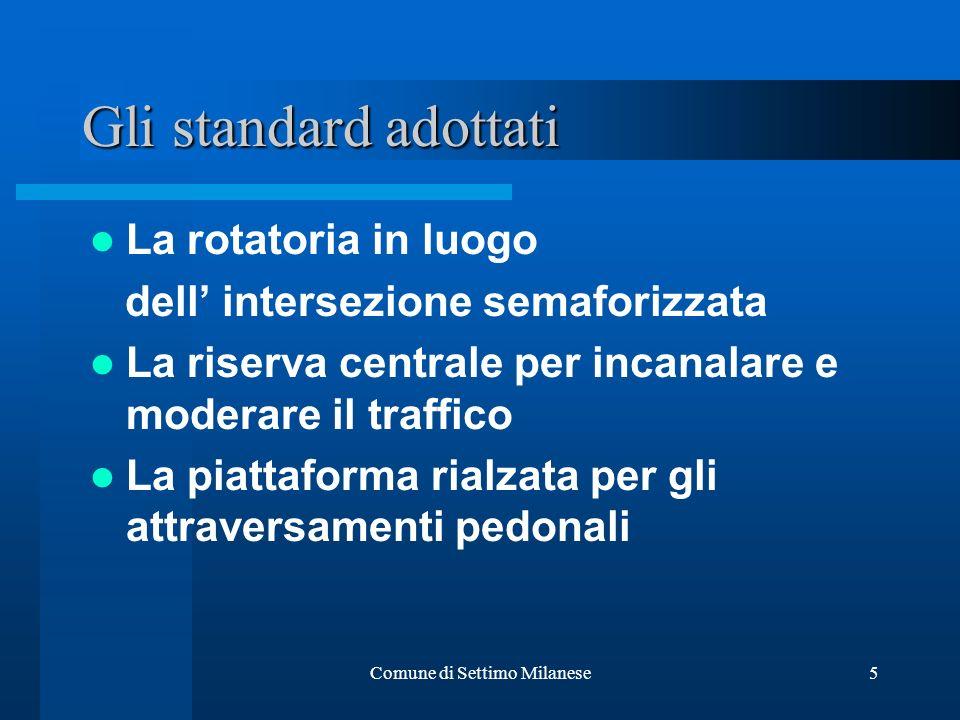Comune di Settimo Milanese5 La rotatoria in luogo dell intersezione semaforizzata La riserva centrale per incanalare e moderare il traffico La piattaforma rialzata per gli attraversamenti pedonali Gli standard adottati