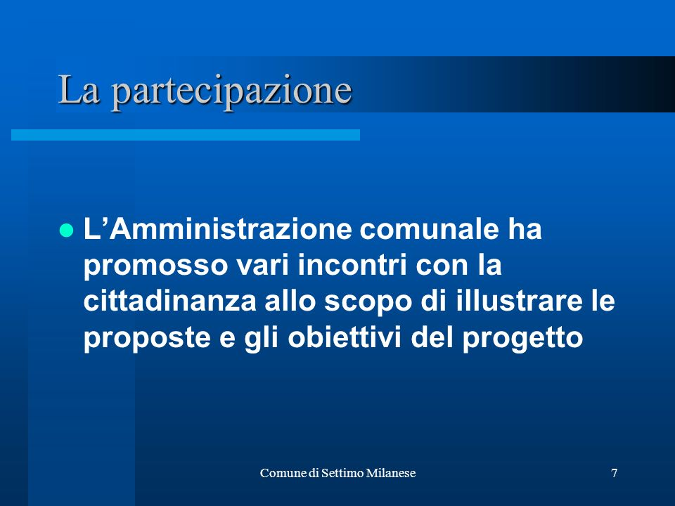 Comune di Settimo Milanese7 La partecipazione LAmministrazione comunale ha promosso vari incontri con la cittadinanza allo scopo di illustrare le prop