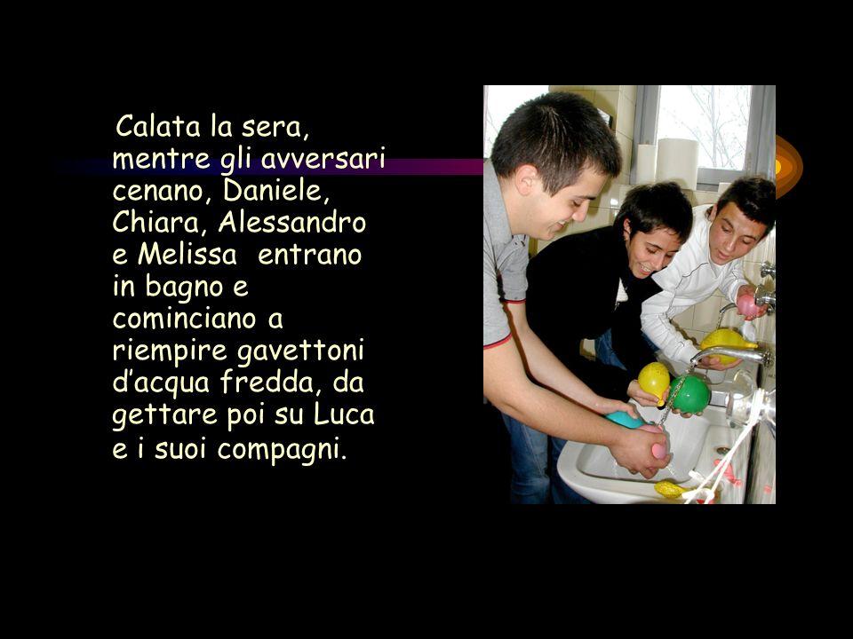 Calata la sera, mentre gli avversari cenano, Daniele, Chiara, Alessandro e Melissa entrano in bagno e cominciano a riempire gavettoni dacqua fredda, da gettare poi su Luca e i suoi compagni.