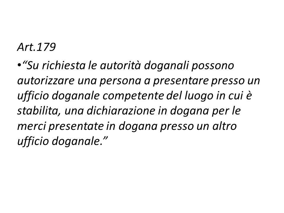 Art.179 Su richiesta le autorità doganali possono autorizzare una persona a presentare presso un ufficio doganale competente del luogo in cui è stabil