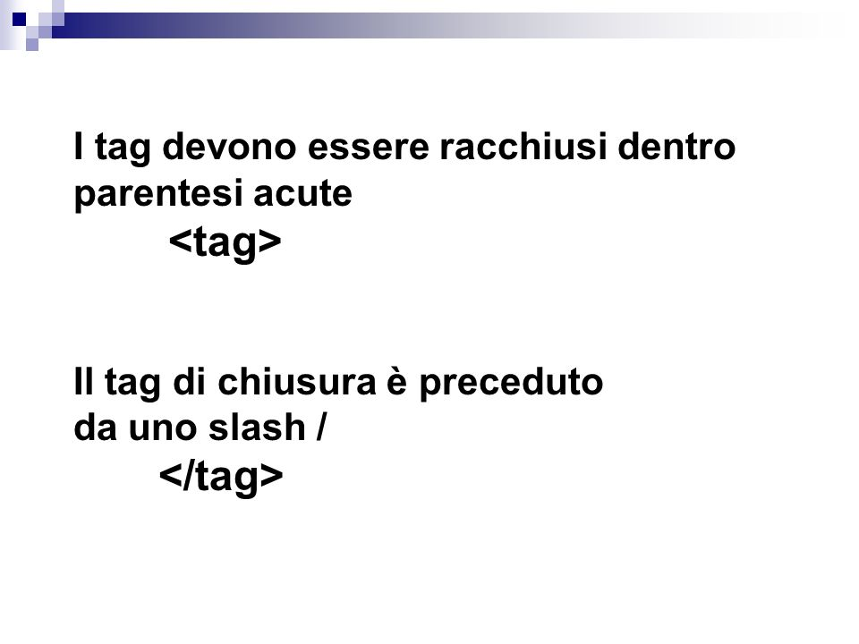 I tag devono essere racchiusi dentro parentesi acute Il tag di chiusura è preceduto da uno slash /