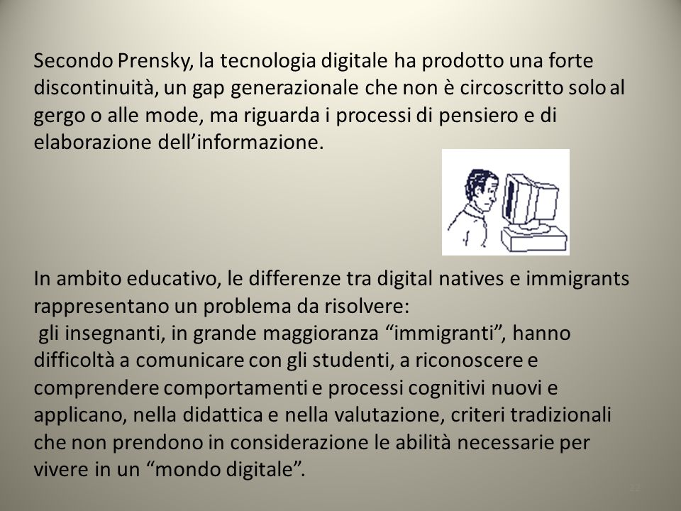 Secondo Prensky, la tecnologia digitale ha prodotto una forte discontinuità, un gap generazionale che non è circoscritto solo al gergo o alle mode, ma