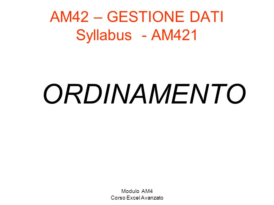 Modulo AM4 Corso Excel Avanzato AM42 – GESTIONE DATI Syllabus - AM421 ORDINAMENTO