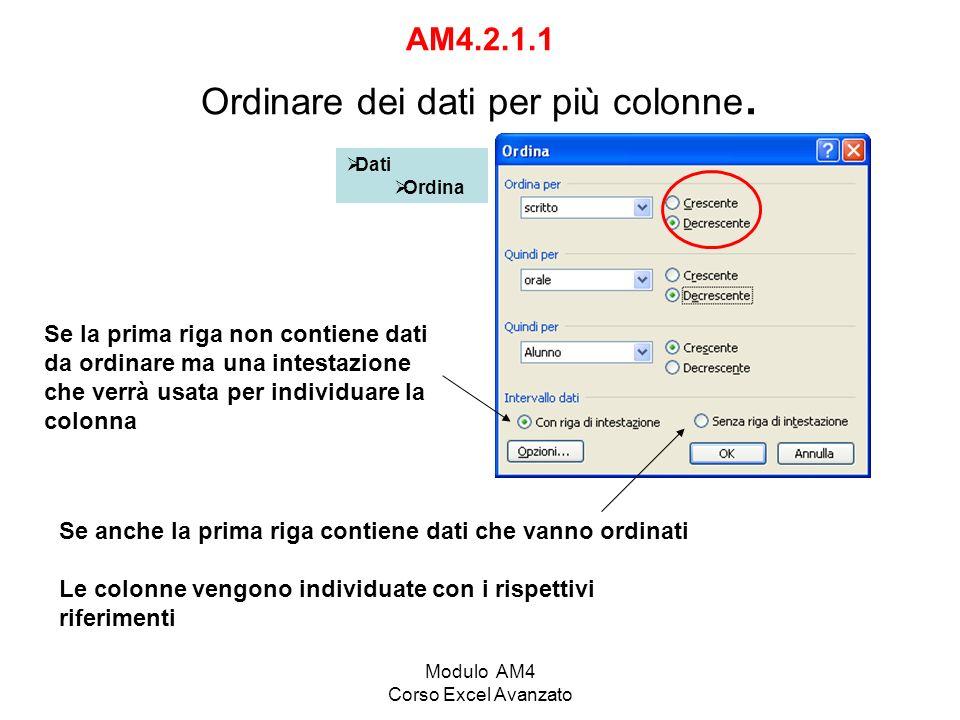 Modulo AM4 Corso Excel Avanzato AM4.2.1.1 Ordinare dei dati per più colonne. Dati Ordina Se la prima riga non contiene dati da ordinare ma una intesta
