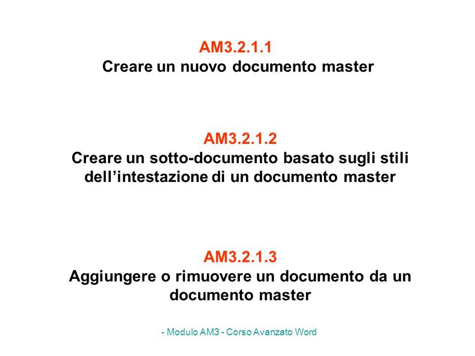 - Modulo AM3 - Corso Avanzato Word AM3.2.1.2 Creare un sotto-documento basato sugli stili dellintestazione di un documento master AM3.2.1.3 Aggiungere