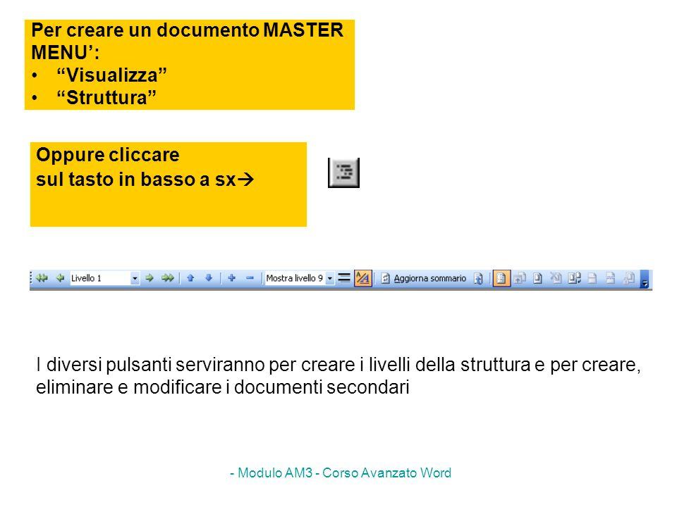 - Modulo AM3 - Corso Avanzato Word Per creare un documento MASTER MENU: Visualizza Struttura Oppure cliccare sul tasto in basso a sx I diversi pulsant