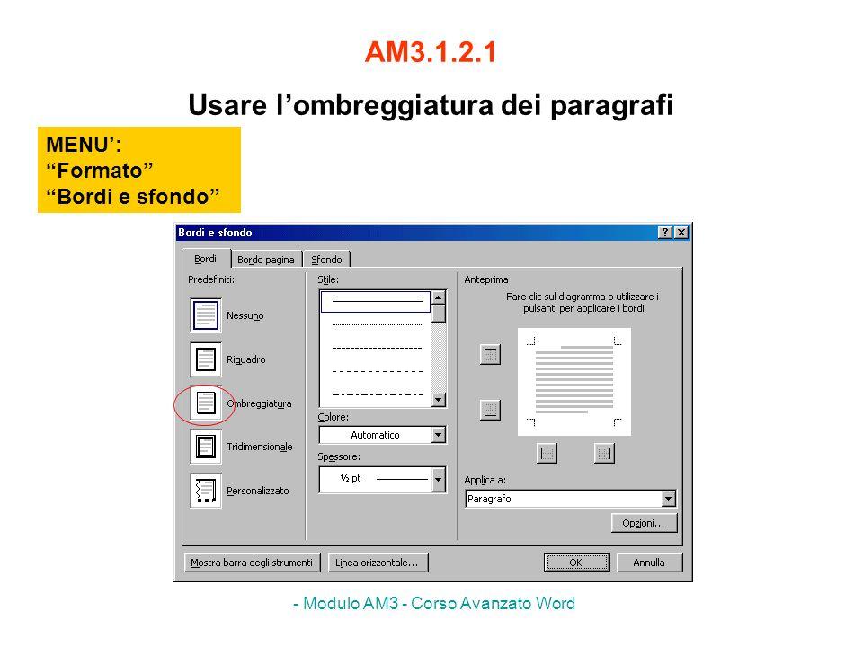 - Modulo AM3 - Corso Avanzato Word AM3.1.2.1 Usare lombreggiatura dei paragrafi MENU: Formato Bordi e sfondo