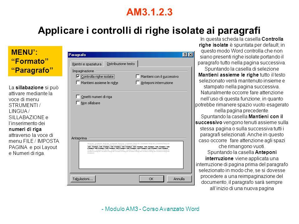 - Modulo AM3 - Corso Avanzato Word AM3.1.2.3 Applicare i controlli di righe isolate ai paragrafi MENU: Formato Paragrafo In questa scheda la casella C