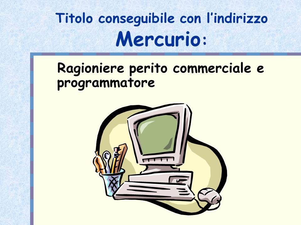 Quadro orario Mercurio Terza Quarta Quinta Religione 1 11 Italiano 3 33 Storia 2 22 Inglese 3 33 Matematica 5(1) 5(1)5(1) Economia Aziendale 7(2) 10(2) 9(2) Informatica 5(2) 5(3)6(3) Diritto 3 32 Economia Politica 3 23 Educazione fisica 2 22 TOTALE ORE SETT 34 36 36