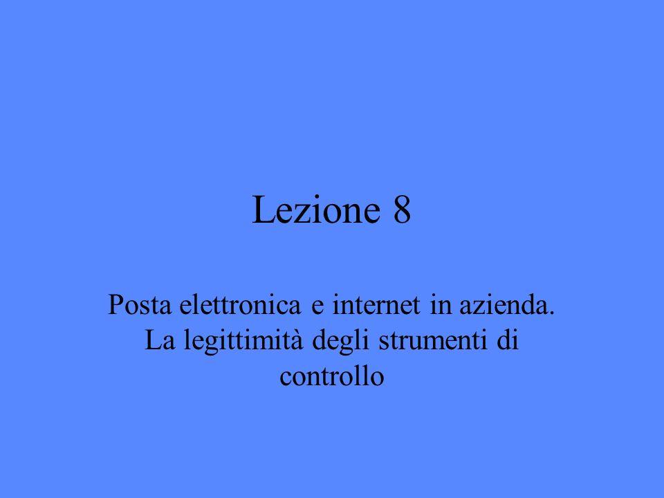 Lezione 8 Posta elettronica e internet in azienda. La legittimità degli strumenti di controllo