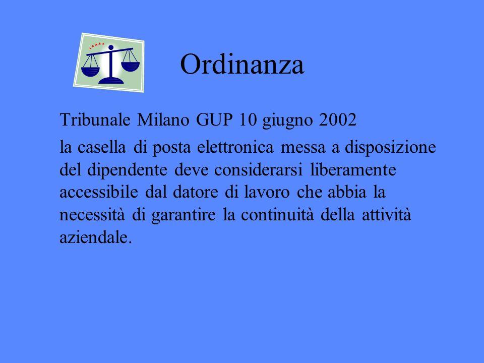 Ordinanza Tribunale Milano GUP 10 giugno 2002 la casella di posta elettronica messa a disposizione del dipendente deve considerarsi liberamente accessibile dal datore di lavoro che abbia la necessità di garantire la continuità della attività aziendale.